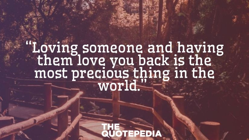 """""""Loving someone and having them love you back is the most precious thing in the world."""""""