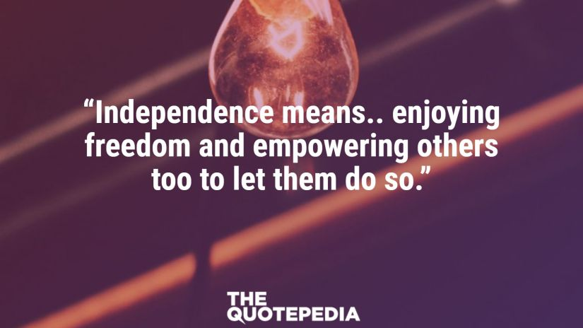 """""""Independence means.. enjoying freedom and empowering others too to let them do so."""""""
