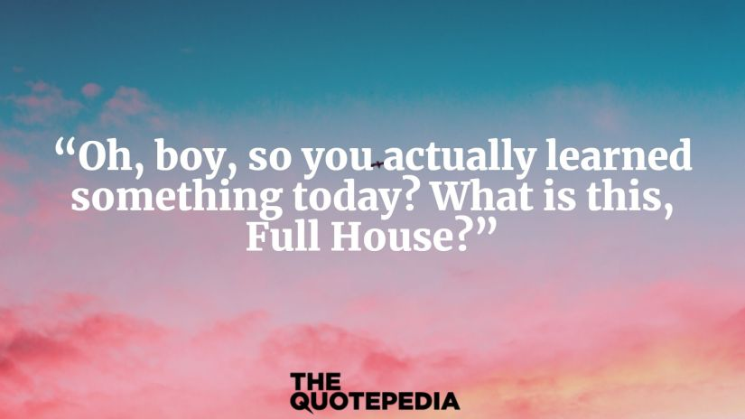 """""""Oh, boy, so you actually learned something today? What is this, Full House?"""""""