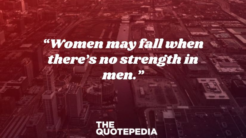 """""""Women may fall when there's no strength in men."""""""