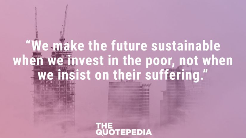 """We make the future sustainable when we invest in the poor, not when we insist on their suffering."""
