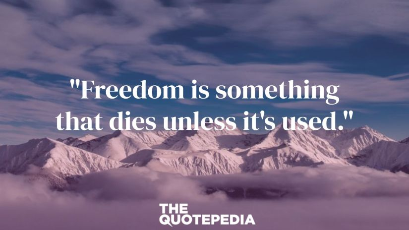 """""""Freedom is something that dies unless it's used."""""""