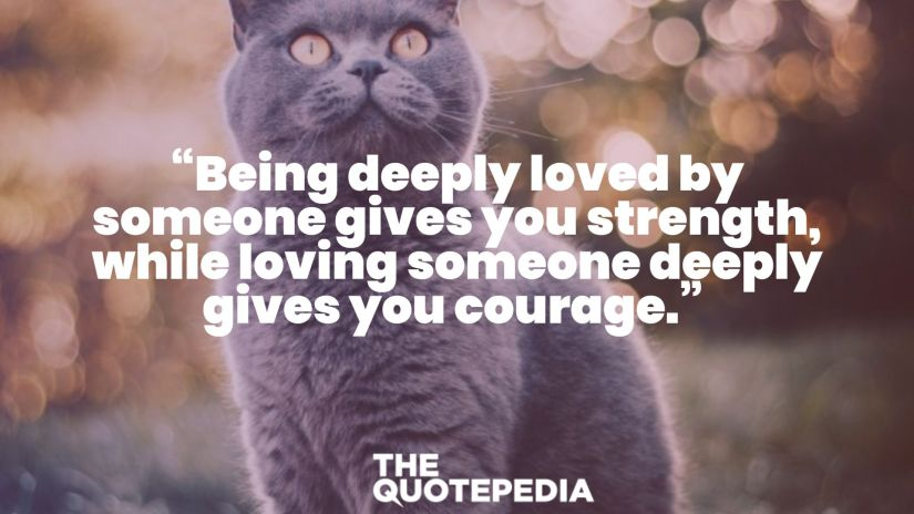 """""""Being deeply loved by someone gives you strength, while loving someone deeply gives you courage."""""""