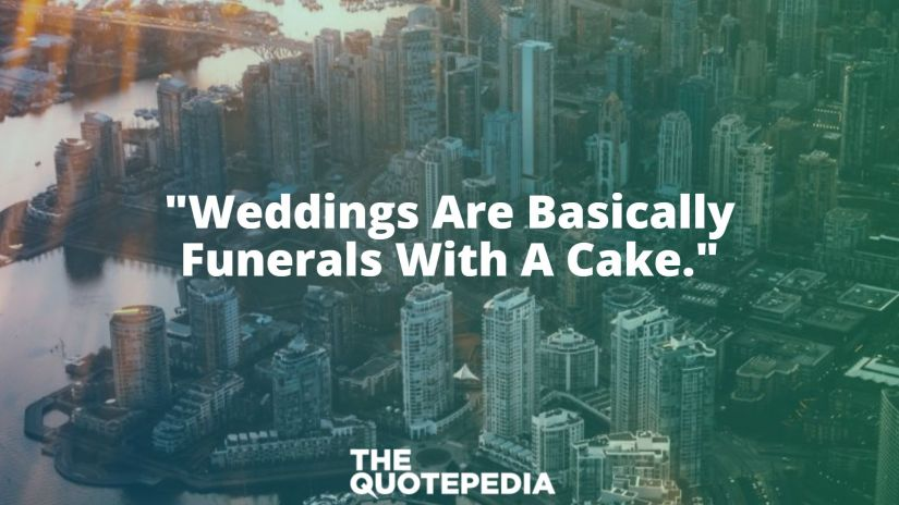 """""""Weddings Are Basically Funerals With A Cake."""""""