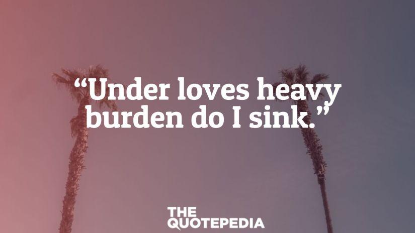 """""""Under loves heavy burden do I sink."""""""
