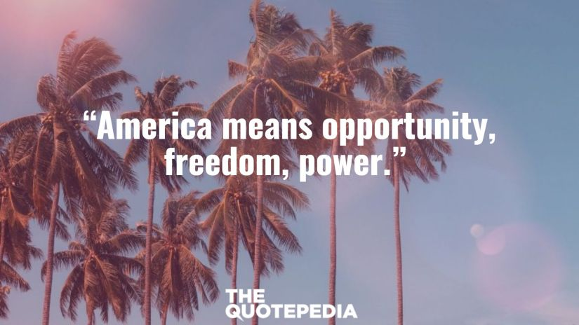 """""""America means opportunity, freedom, power."""""""
