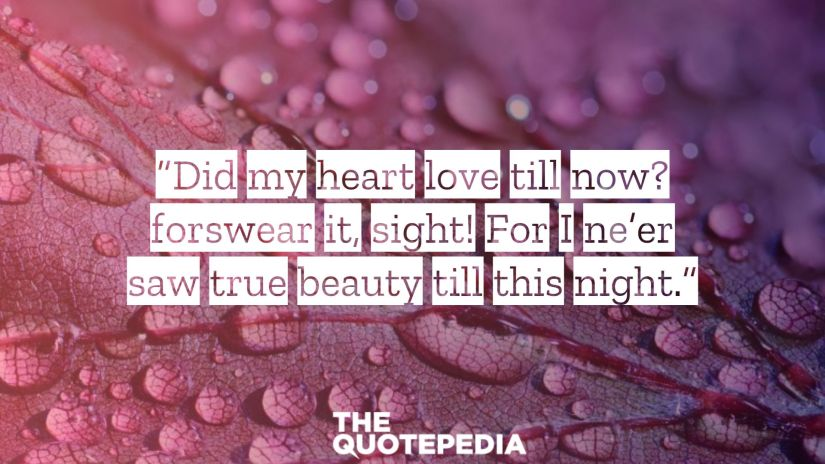 """""""Did my heart love till now? forswear it, sight! For I ne'er saw true beauty till this night."""""""