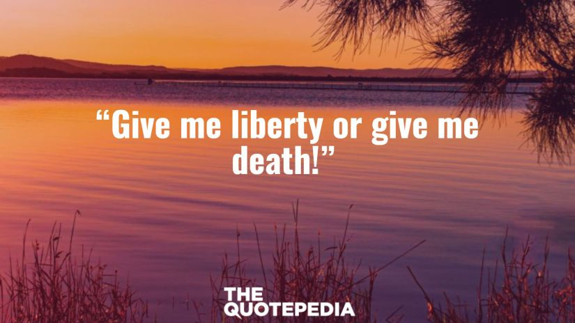 """""""Give me liberty or give me death!"""""""