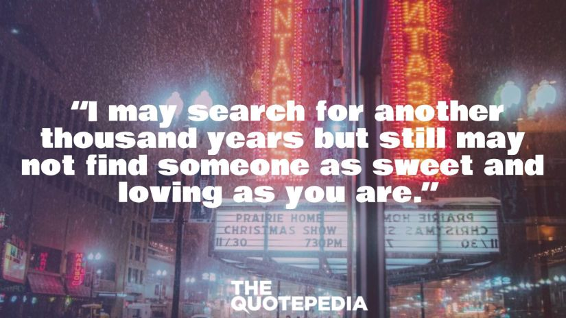 """""""I may search for another thousand years but still may not find someone as sweet and loving as you are."""""""