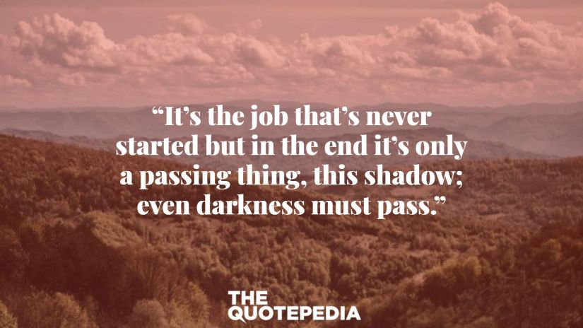 """""""It's the job that's never started but in the end it's only a passing thing, this shadow; even darkness must pass."""""""