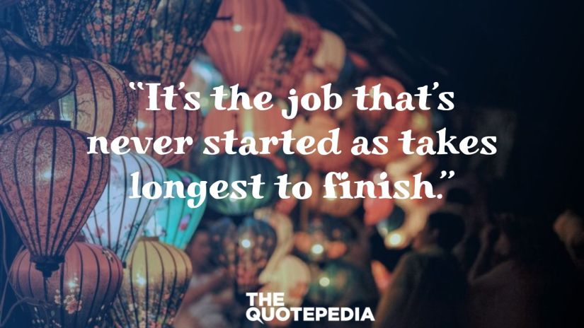 """""""It's the job that's never started as takes longest to finish."""""""