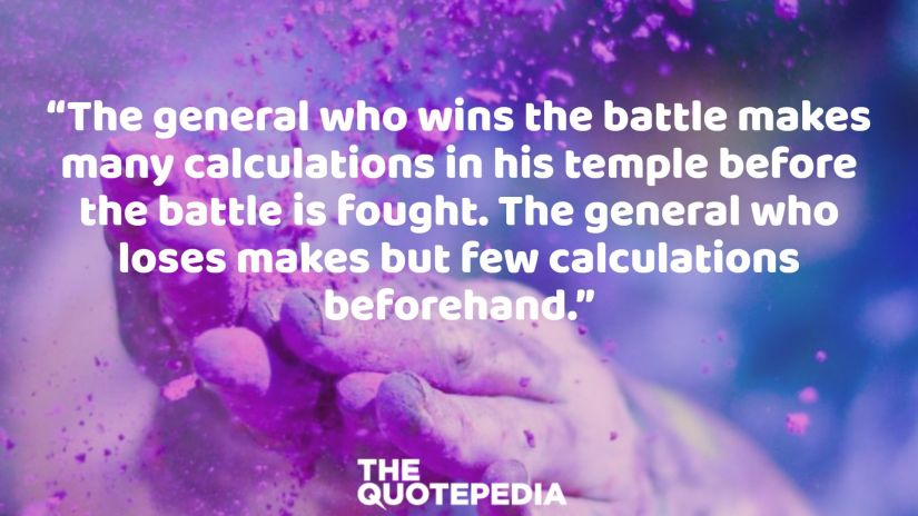"""The general who wins the battle makes many calculations in his temple before the battle is fought. The general who loses makes but few calculations beforehand."""