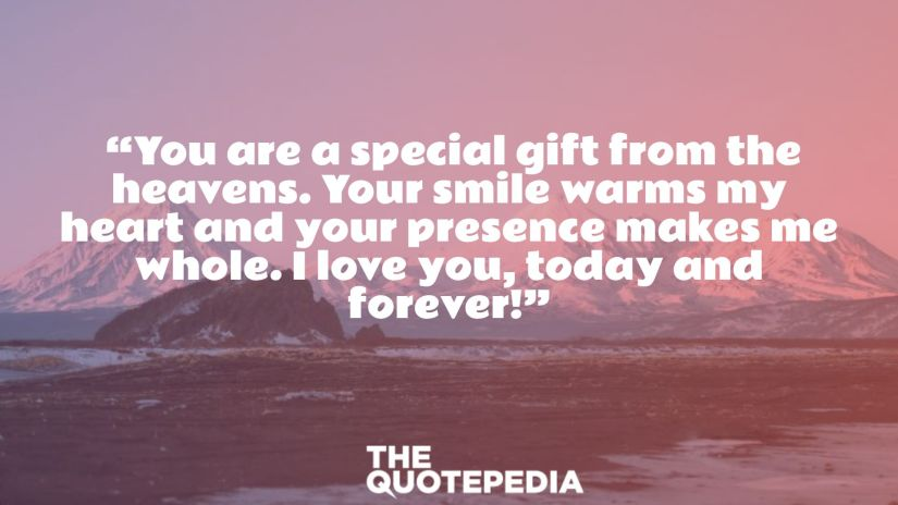 """""""You are a special gift from the heavens. Your smile warms my heart and your presence makes me whole. I love you, today and forever!"""""""