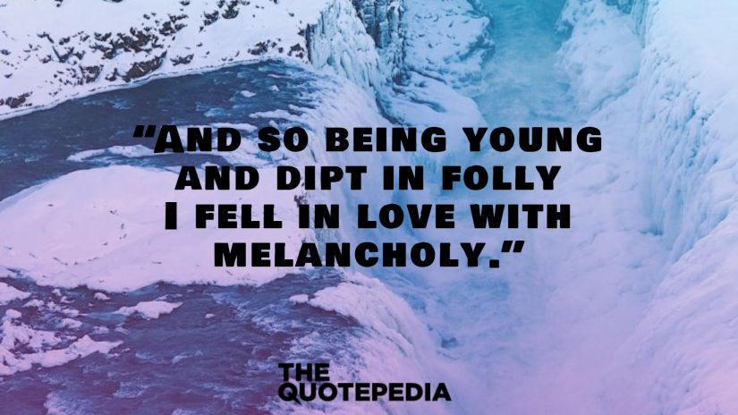 """""""And so being young and dipt in folly I fell in love with melancholy."""""""