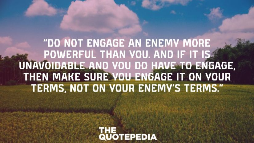 """Do not engage an enemy more powerful than you. And if it is unavoidable and you do have to engage, then make sure you engage it on your terms, not on your enemy's terms."""