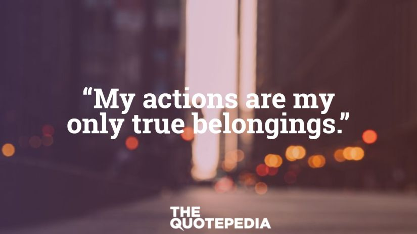 """""""My actions are my only true belongings."""""""