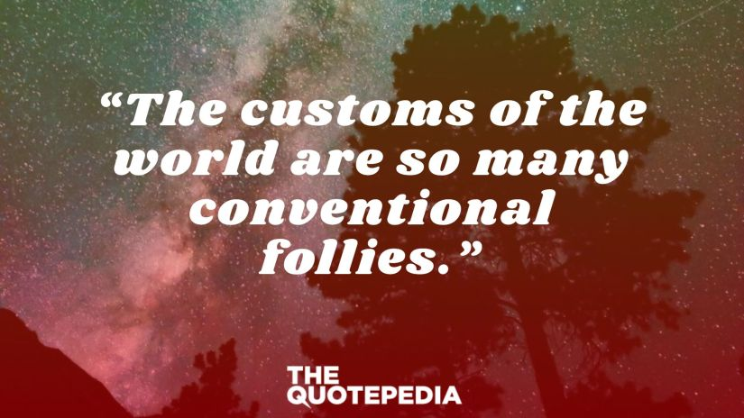 """""""The customs of the world are so many conventional follies."""""""