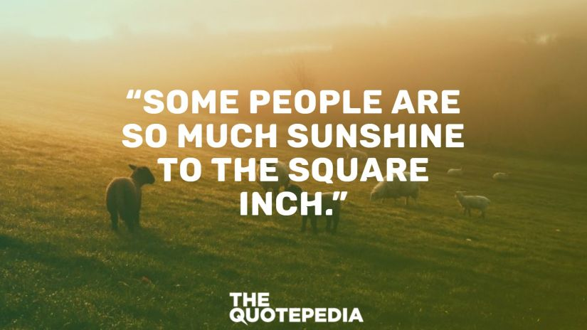 """""""Some people are so much sunshine to the square inch."""""""