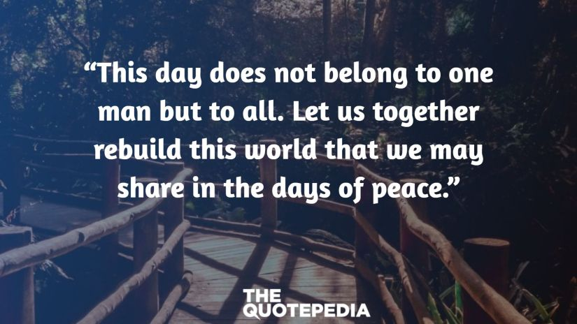 """""""This day does not belong to one man but to all. Let us together rebuild this world that we may share in the days of peace."""""""