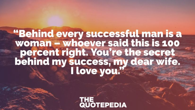 """""""Behind every successful man is a woman – whoever said this is 100 percent right. You're the secret behind my success, my dear wife. I love you."""""""