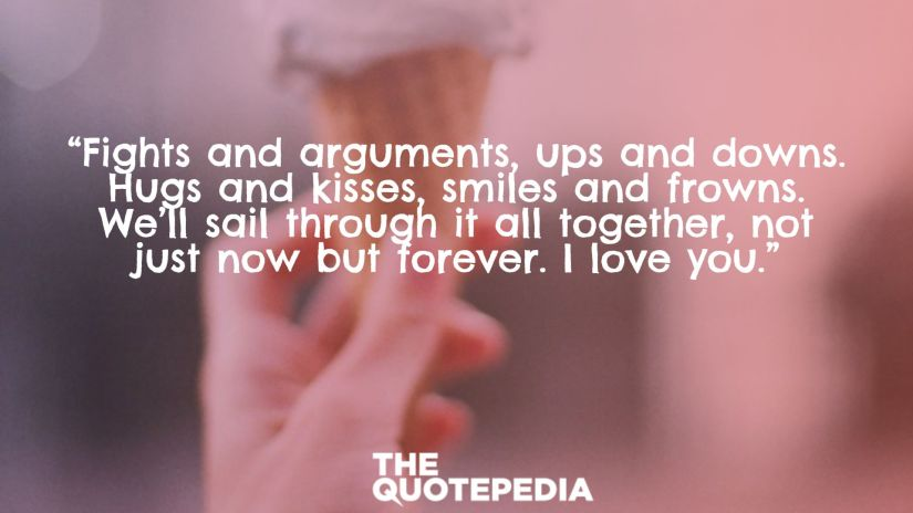 """""""Fights and arguments, ups and downs. Hugs and kisses, smiles and frowns. We'll sail through it all together, not just now but forever. I love you."""""""