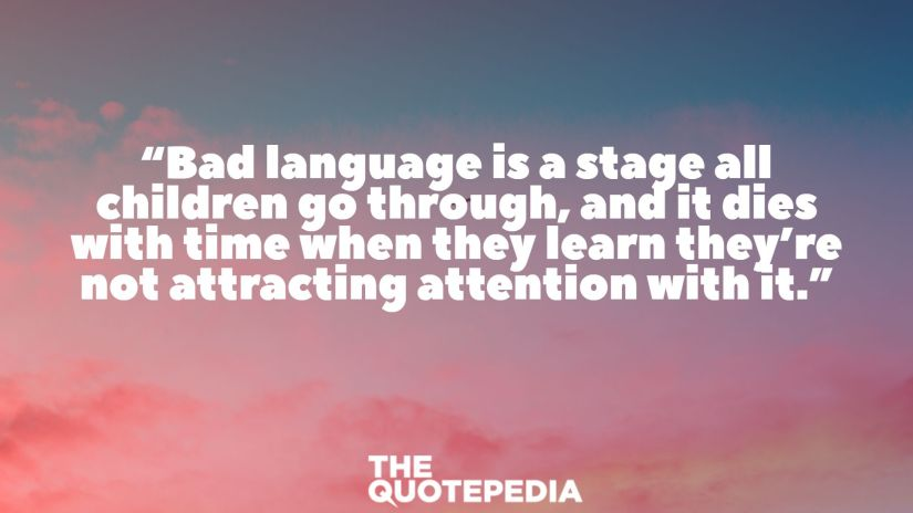 """Bad language is a stage all children go through, and it dies with time when they learn they're not attracting attention with it."""