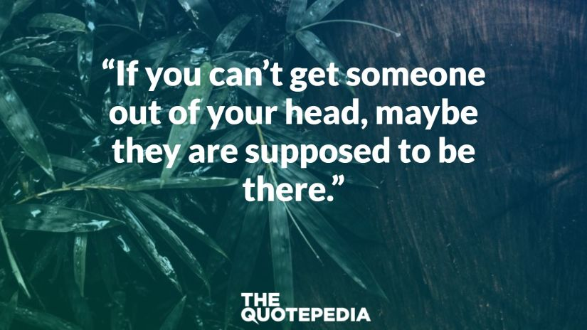 """If you can't get someone out of your head, maybe they are supposed to be there."""