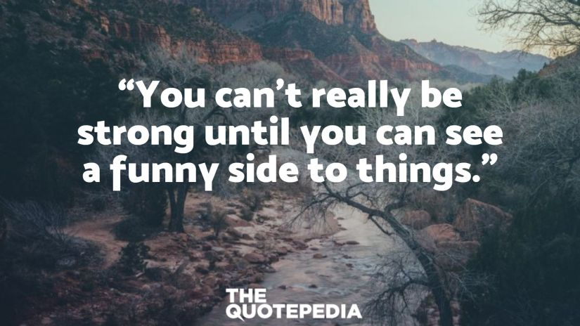 """""""You can't really be strong until you can see a funny side to things."""""""