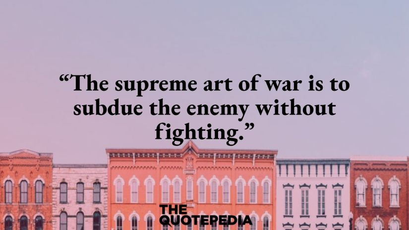 """The supreme art of war is to subdue the enemy without fighting."""