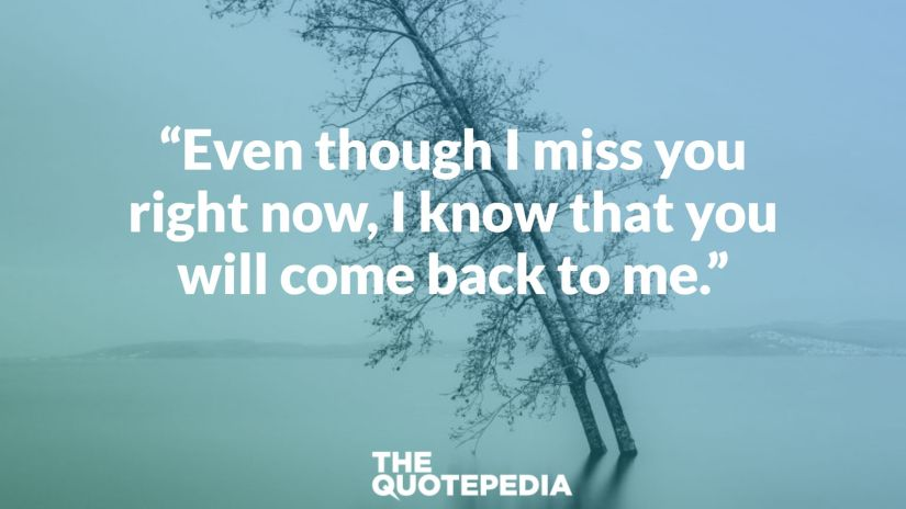 """Even though I miss you right now, I know that you will come back to me."""