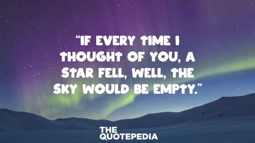 """""""If every time I thought of you, a star fell, well, the sky would be empty."""""""