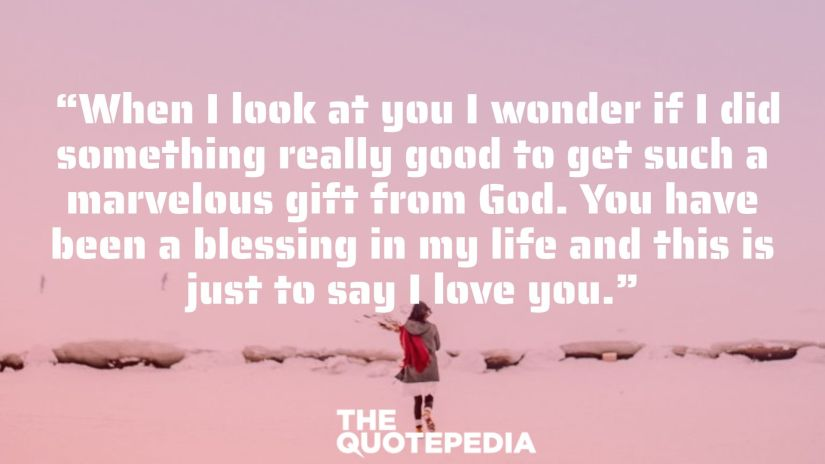 """""""When I look at you I wonder if I did something really good to get such a marvelous gift from God. You have been a blessing in my life and this is just to say I love you."""""""