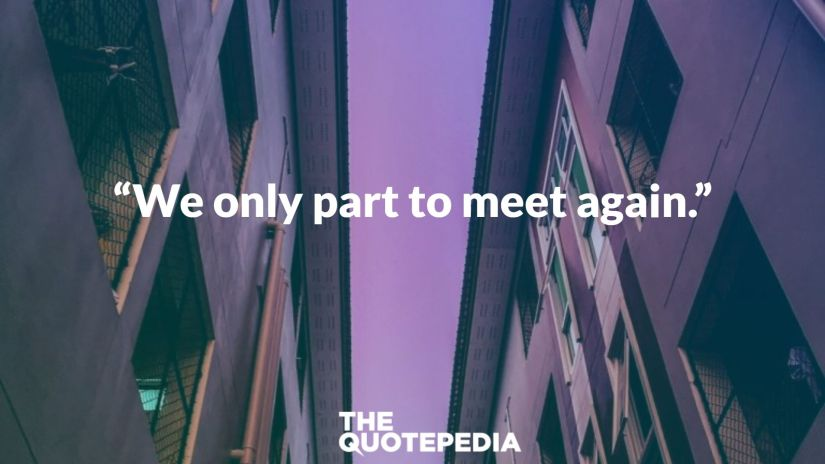 """We only part to meet again."""