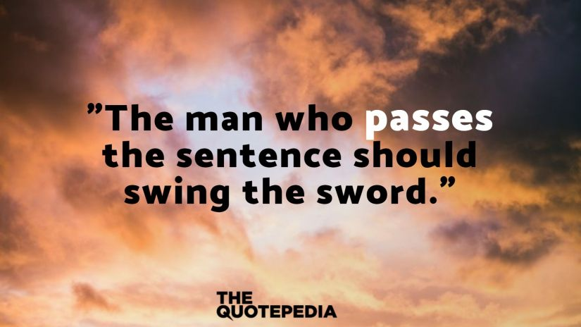 """The man who passes the sentence should swing the sword."""
