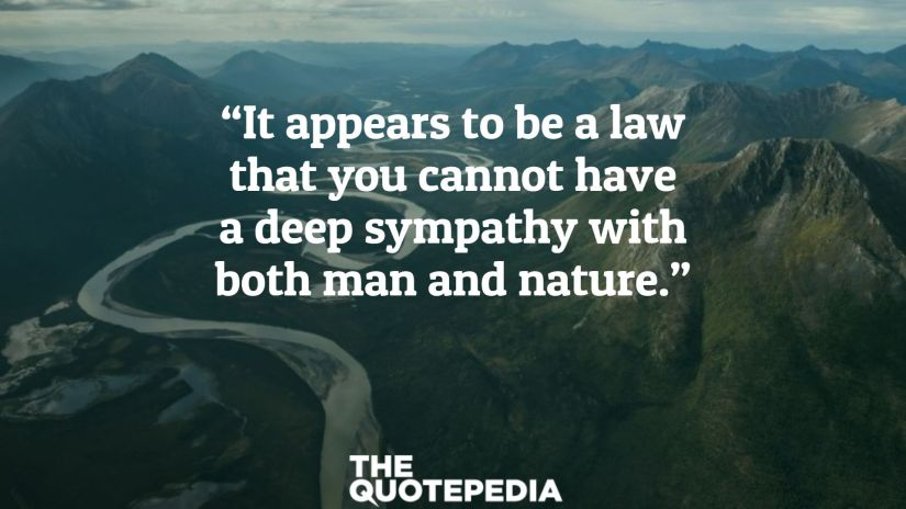 """It appears to be a law that you cannot have a deep sympathy with both man and nature."""