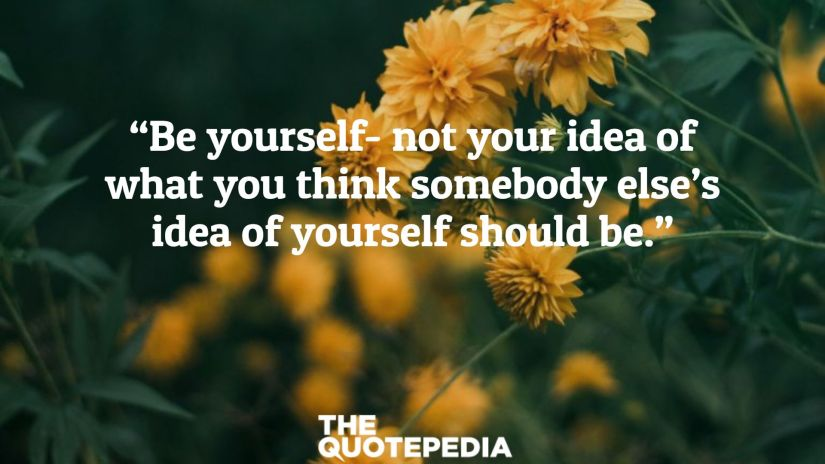 """Be yourself- not your idea of what you think somebody else's idea of yourself should be."""