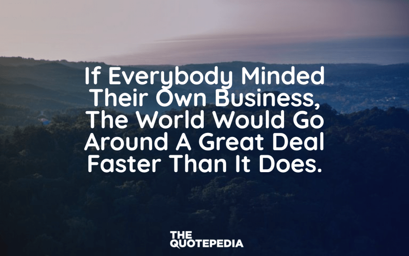 """""""If everybody minded their own business, the world would go around a great deal faster than it does."""""""