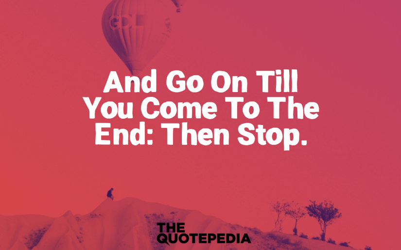 """""""and go on till you come to the end: then stop."""""""