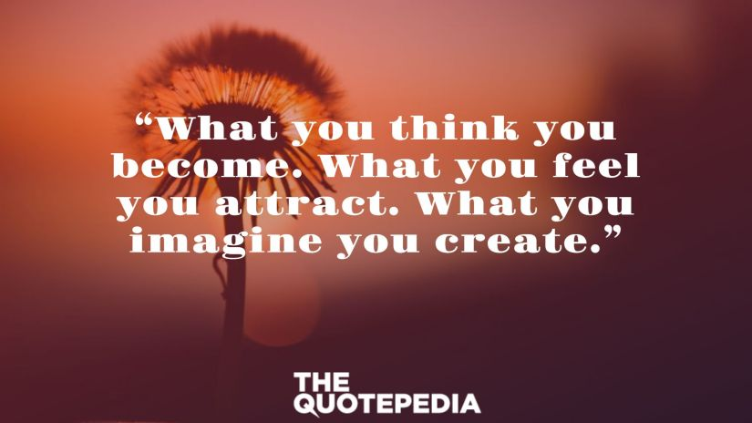 """What you think you become. What you feel you attract. What you imagine you create."""
