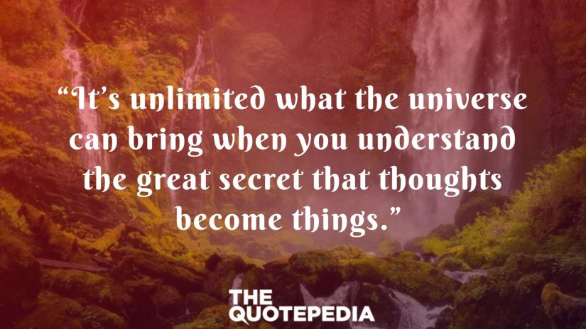 """It's unlimited what the universe can bring when you understand the great secret that thoughts become things."""