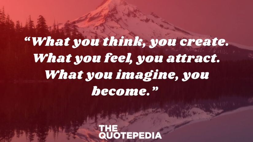 """What you think, you create. What you feel, you attract. What you imagine, you become."""