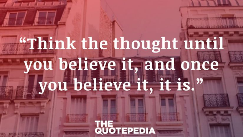 """Think the thought until you believe it, and once you believe it, it is."""