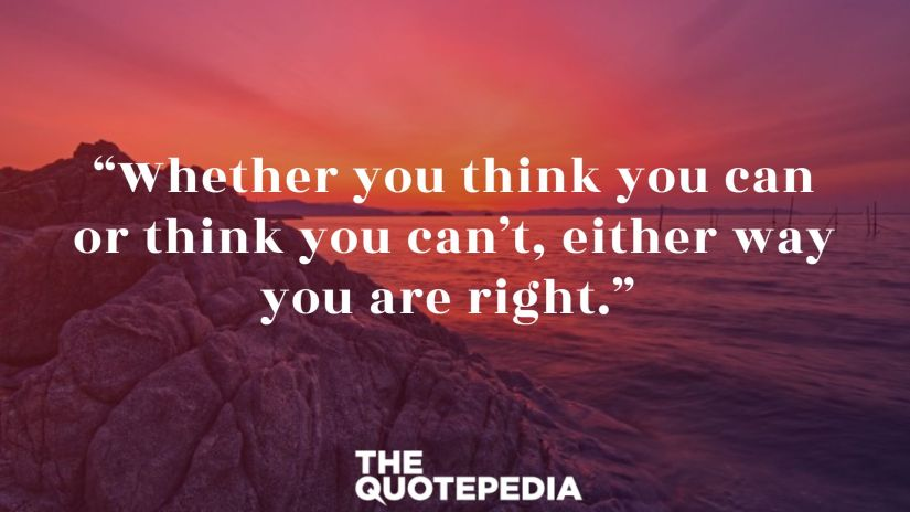 """Whether you think you can or think you can't, either way you are right."""