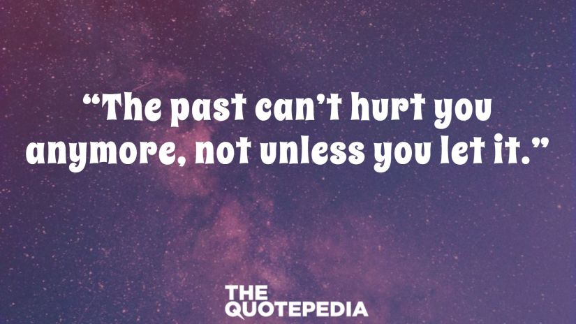 """""""The past can't hurt you anymore, not unless you let it."""""""