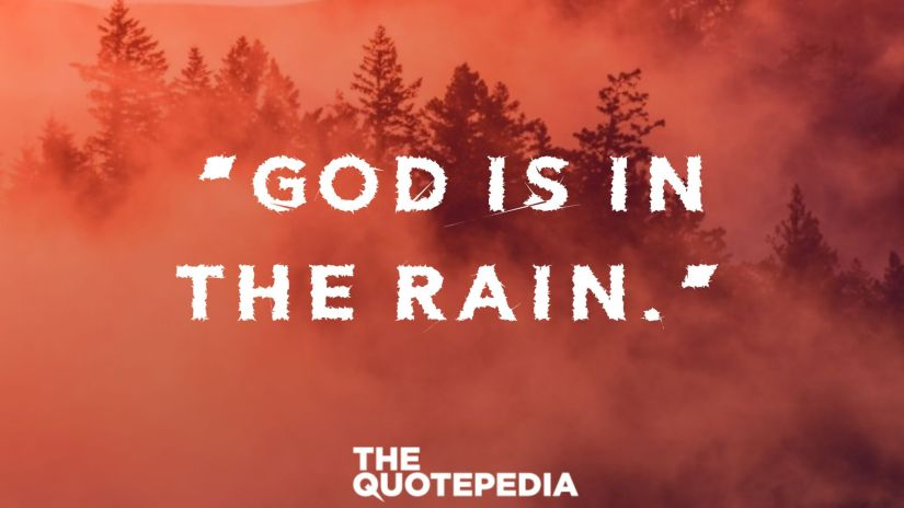 """""""God is in the rain."""""""