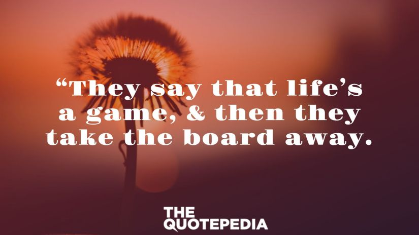 """""""They say that life's a game, & then they take the board away."""