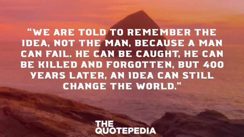 """""""We are told to remember the idea, not the man, because a man can fail. He can be caught, he can be killed and forgotten, but 400 years later, an idea can still change the world."""""""