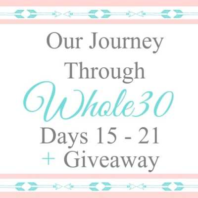 Our Journey Through Whole30 – Days 15-21 + Giveaway!