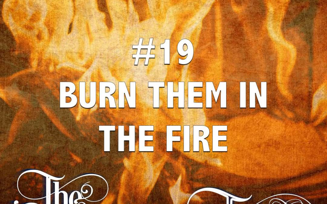 #19 – Burn Them in the Fire
