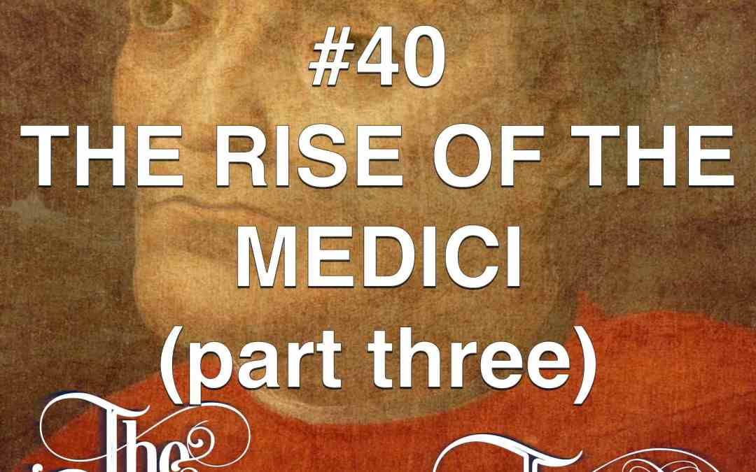 #40 The Rise Of The Medici (part 3)